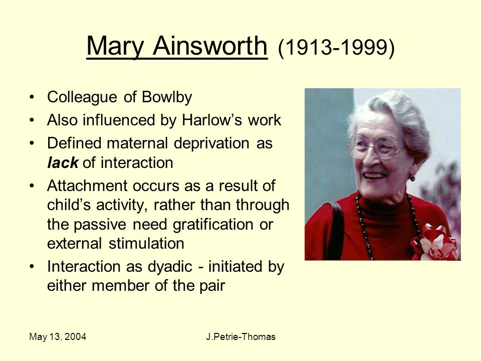 May 13, 2004J.Petrie-Thomas Mary Ainsworth (1913-1999) Colleague of Bowlby Also influenced by Harlow's work Defined maternal deprivation as lack of interaction Attachment occurs as a result of child's activity, rather than through the passive need gratification or external stimulation Interaction as dyadic - initiated by either member of the pair
