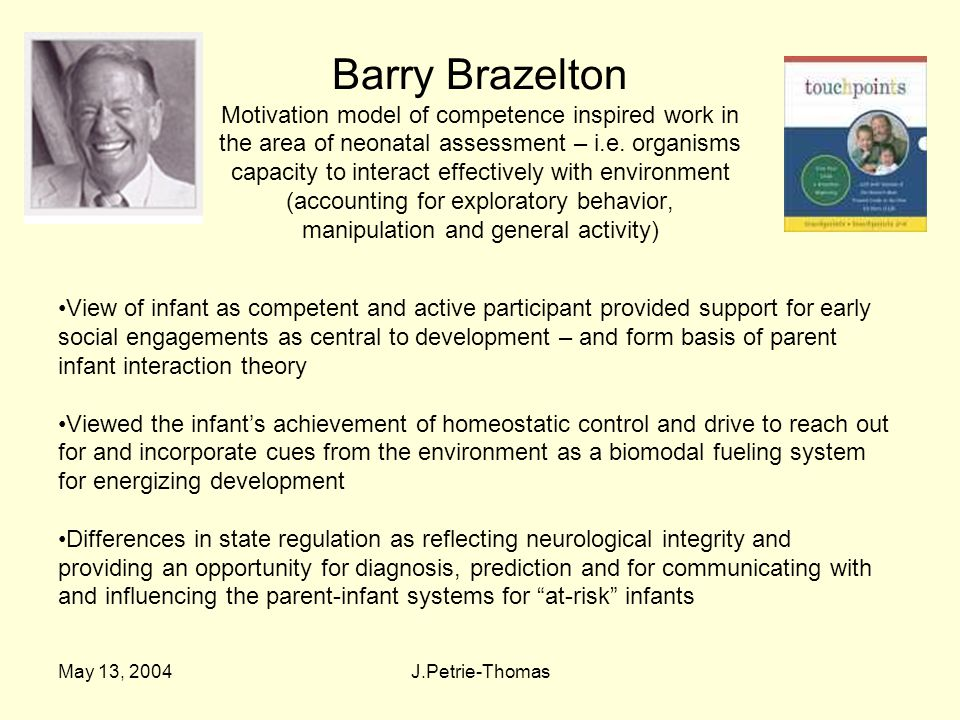 May 13, 2004J.Petrie-Thomas Barry Brazelton Motivation model of competence inspired work in the area of neonatal assessment – i.e.
