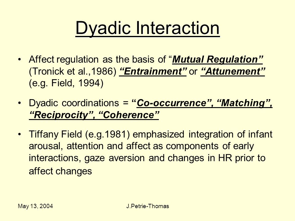 May 13, 2004J.Petrie-Thomas Dyadic Interaction Affect regulation as the basis of Mutual Regulation (Tronick et al.,1986) Entrainment or Attunement (e.g.