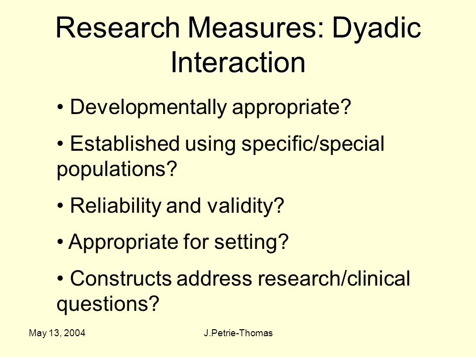 May 13, 2004J.Petrie-Thomas Research Measures: Dyadic Interaction Developmentally appropriate.