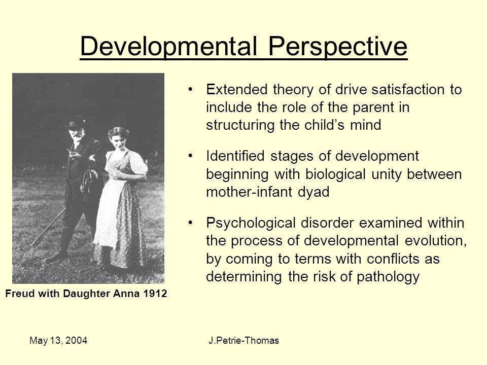 May 13, 2004J.Petrie-Thomas Developmental Perspective Extended theory of drive satisfaction to include the role of the parent in structuring the child's mind Identified stages of development beginning with biological unity between mother-infant dyad Psychological disorder examined within the process of developmental evolution, by coming to terms with conflicts as determining the risk of pathology Freud with Daughter Anna 1912