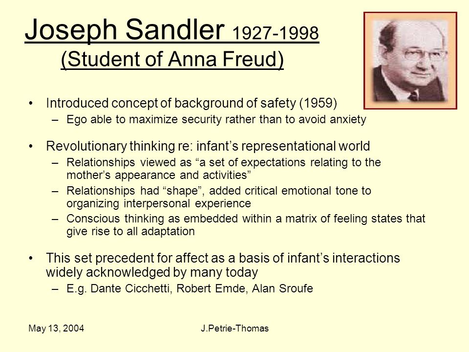 May 13, 2004J.Petrie-Thomas Joseph Sandler 1927-1998 (Student of Anna Freud) Introduced concept of background of safety (1959) –Ego able to maximize security rather than to avoid anxiety Revolutionary thinking re: infant's representational world –Relationships viewed as a set of expectations relating to the mother's appearance and activities –Relationships had shape , added critical emotional tone to organizing interpersonal experience –Conscious thinking as embedded within a matrix of feeling states that give rise to all adaptation This set precedent for affect as a basis of infant's interactions widely acknowledged by many today –E.g.