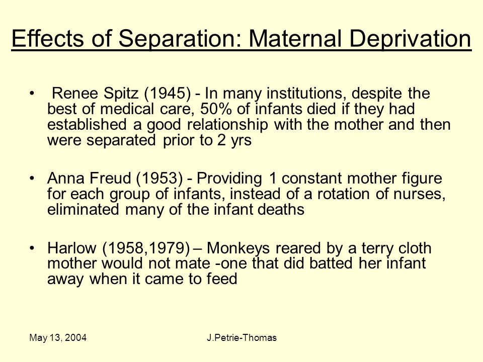 May 13, 2004J.Petrie-Thomas Effects of Separation: Maternal Deprivation Renee Spitz (1945) - In many institutions, despite the best of medical care, 50% of infants died if they had established a good relationship with the mother and then were separated prior to 2 yrs Anna Freud (1953) - Providing 1 constant mother figure for each group of infants, instead of a rotation of nurses, eliminated many of the infant deaths Harlow (1958,1979) – Monkeys reared by a terry cloth mother would not mate -one that did batted her infant away when it came to feed