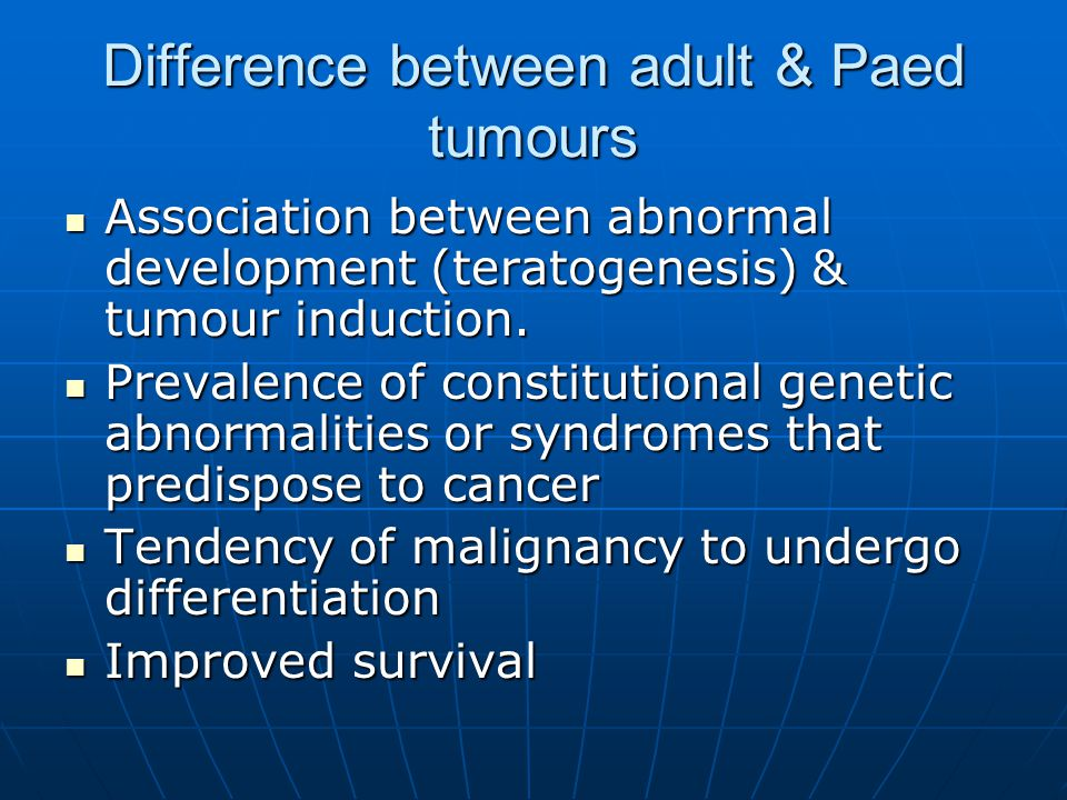 Difference between adult & Paed tumours Association between abnormal development (teratogenesis) & tumour induction. Association between abnormal deve