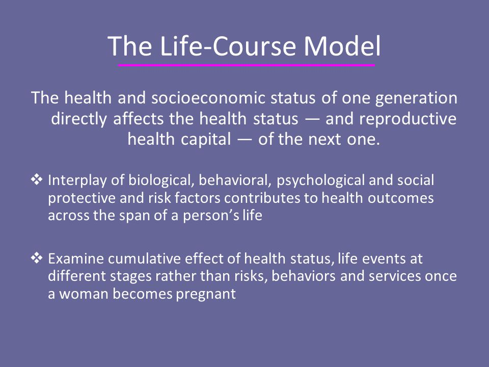 The Life-Course Model The health and socioeconomic status of one generation directly affects the health status — and reproductive health capital — of the next one.