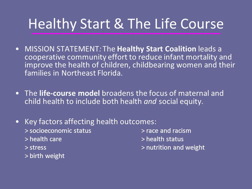 Healthy Start & The Life Course MISSION STATEMENT: The Healthy Start Coalition leads a cooperative community effort to reduce infant mortality and improve the health of children, childbearing women and their families in Northeast Florida.
