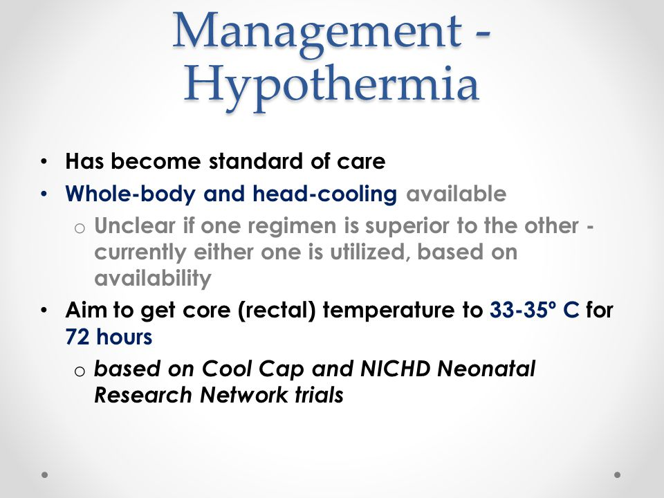 Management - Hypothermia Has become standard of care Whole-body and head-cooling available o Unclear if one regimen is superior to the other - current