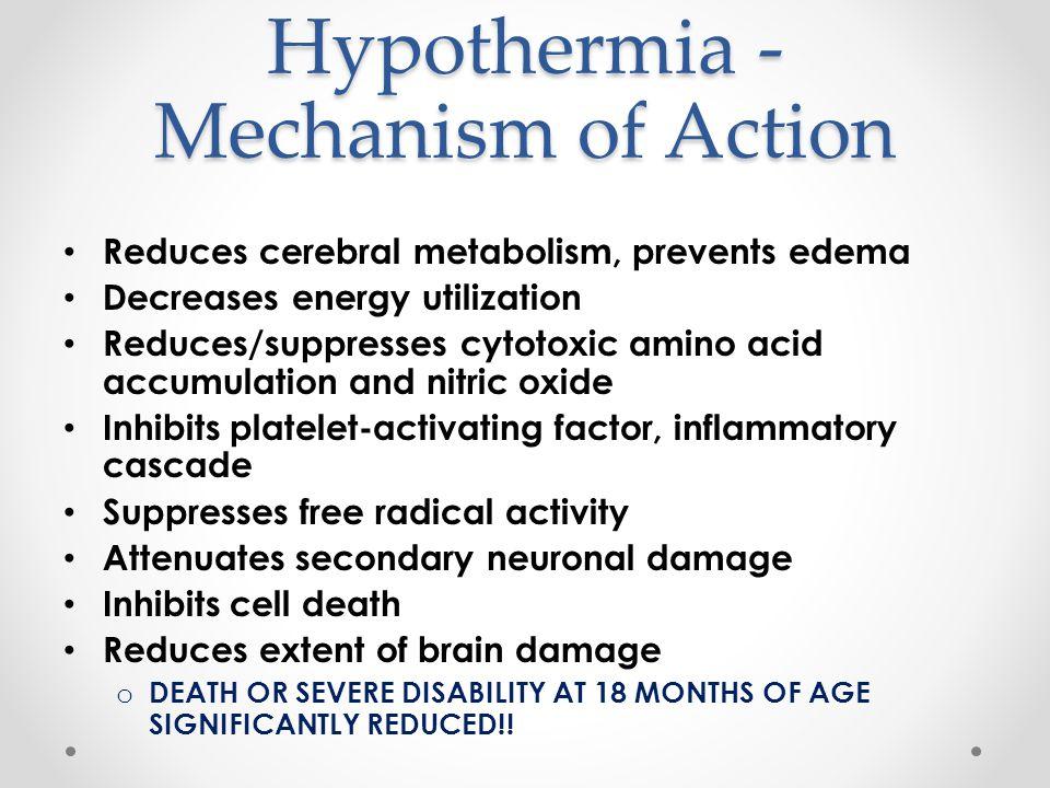 Hypothermia - Mechanism of Action Reduces cerebral metabolism, prevents edema Decreases energy utilization Reduces/suppresses cytotoxic amino acid acc