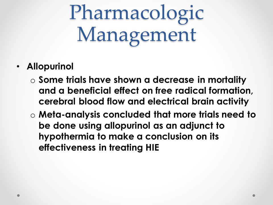 Pharmacologic Management Allopurinol o Some trials have shown a decrease in mortality and a beneficial effect on free radical formation, cerebral bloo