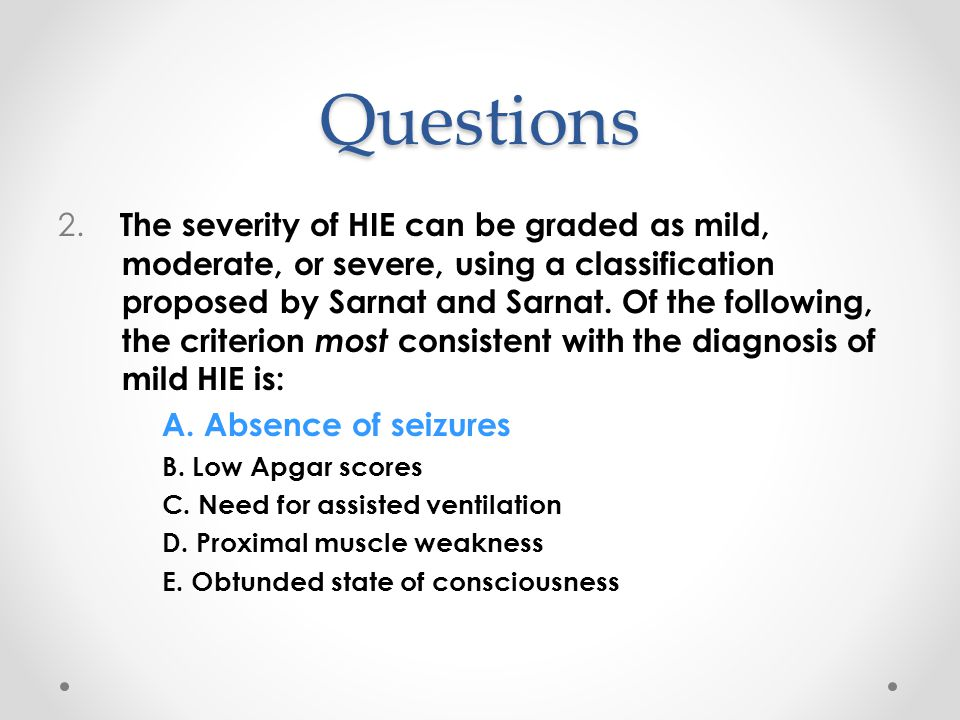Questions 2. The severity of HIE can be graded as mild, moderate, or severe, using a classification proposed by Sarnat and Sarnat. Of the following, t