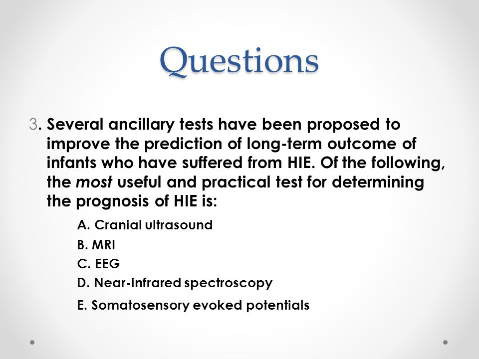 Questions 3. Several ancillary tests have been proposed to improve the prediction of long-term outcome of infants who have suffered from HIE. Of the f