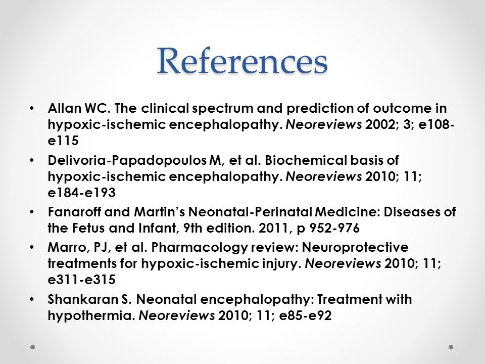 References Allan WC. The clinical spectrum and prediction of outcome in hypoxic-ischemic encephalopathy. Neoreviews 2002; 3; e108- e115 Delivoria-Papa