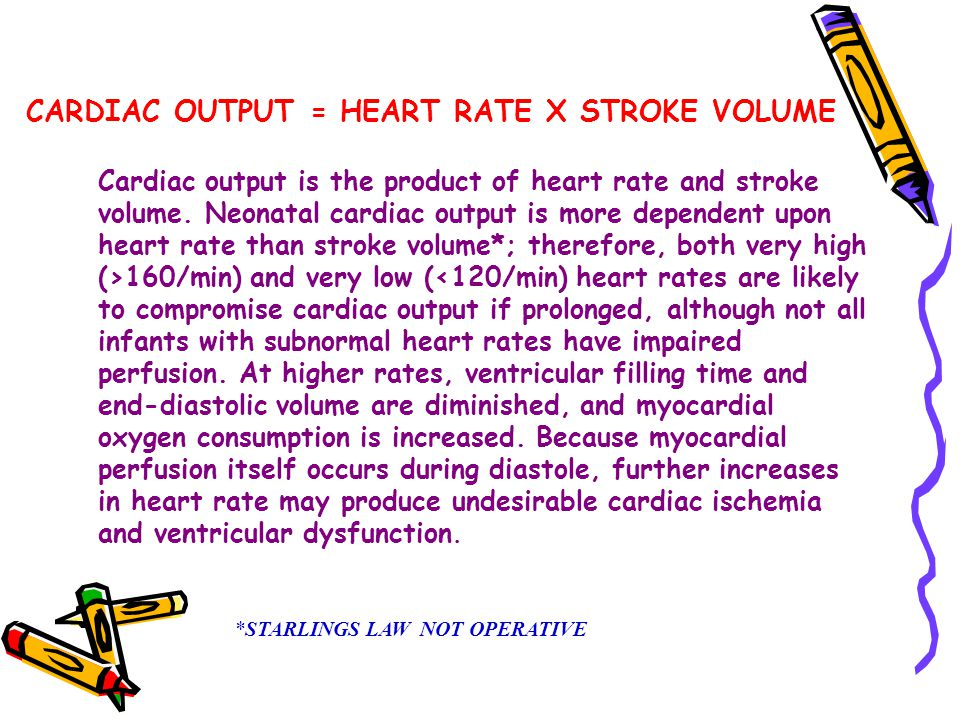 Cardiac output is the product of heart rate and stroke volume. Neonatal cardiac output is more dependent upon heart rate than stroke volume*; therefor