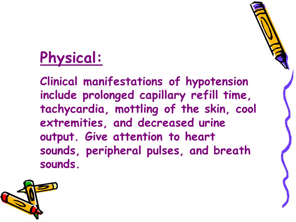 Physical: Clinical manifestations of hypotension include prolonged capillary refill time, tachycardia, mottling of the skin, cool extremities, and dec