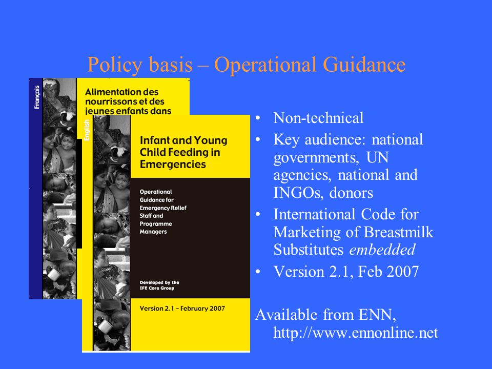 Policy basis – Operational Guidance Non-technical Key audience: national governments, UN agencies, national and INGOs, donors International Code for Marketing of Breastmilk Substitutes embedded Version 2.1, Feb 2007 Available from ENN, http://www.ennonline.net