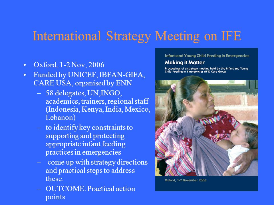 International Strategy Meeting on IFE Oxford, 1-2 Nov, 2006 Funded by UNICEF, IBFAN-GIFA, CARE USA, organised by ENN –58 delegates, UN,INGO, academics, trainers, regional staff (Indonesia, Kenya, India, Mexico, Lebanon) –to identify key constraints to supporting and protecting appropriate infant feeding practices in emergencies – come up with strategy directions and practical steps to address these.