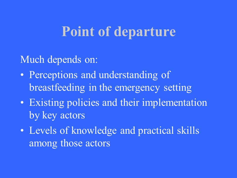 Point of departure Much depends on: Perceptions and understanding of breastfeeding in the emergency setting Existing policies and their implementation by key actors Levels of knowledge and practical skills among those actors