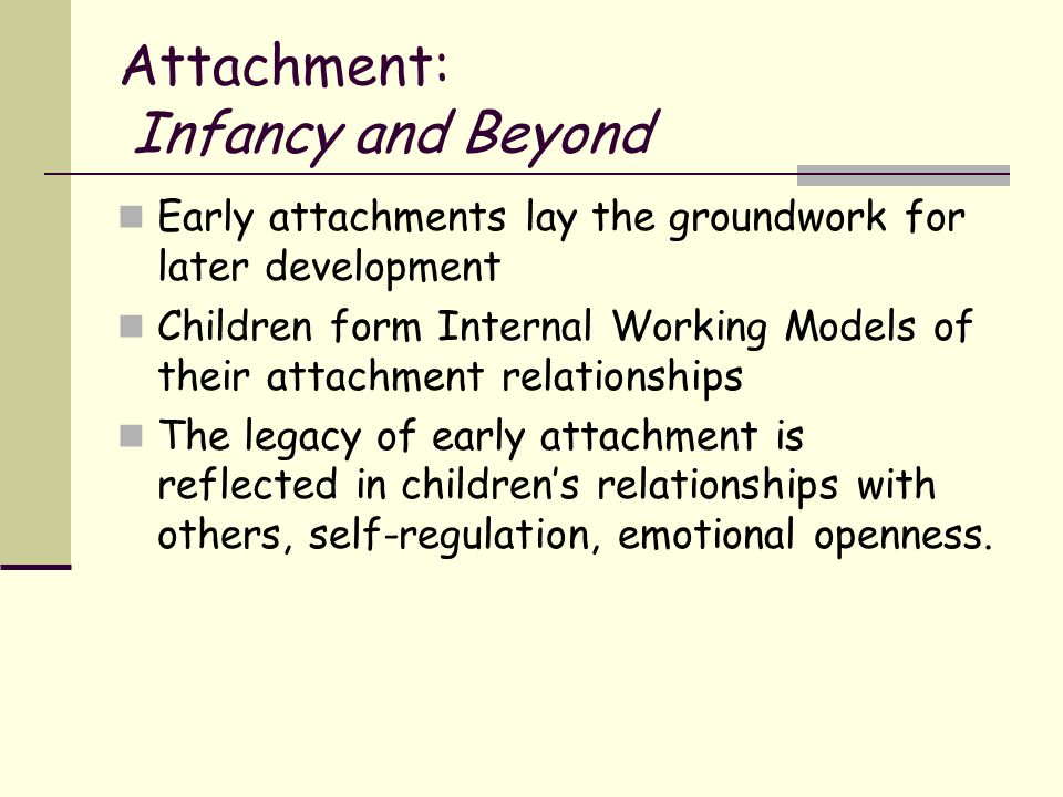 Attachment: Infancy and Beyond Early attachments lay the groundwork for later development Children form Internal Working Models of their attachment re
