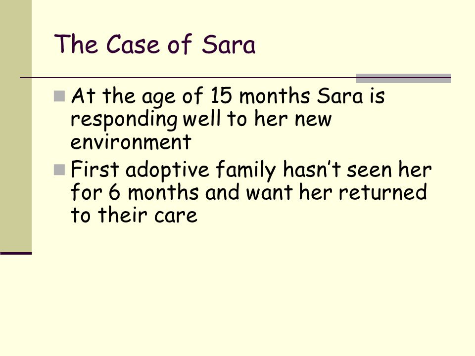The Case of Sara At the age of 15 months Sara is responding well to her new environment First adoptive family hasn't seen her for 6 months and want he