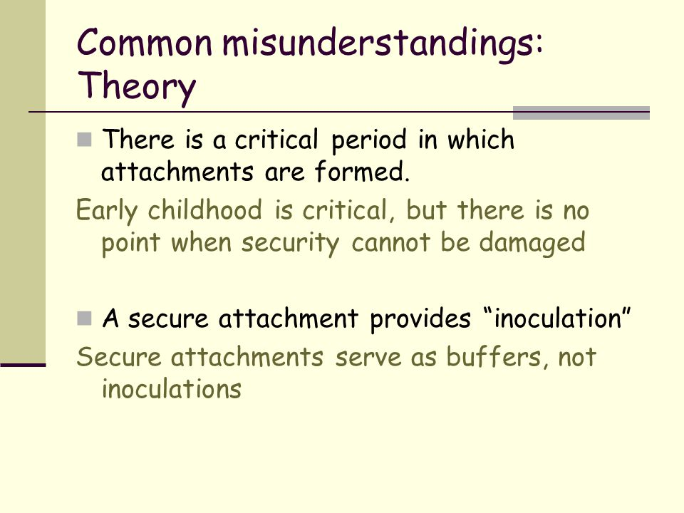 Common misunderstandings: Theory There is a critical period in which attachments are formed. Early childhood is critical, but there is no point when s