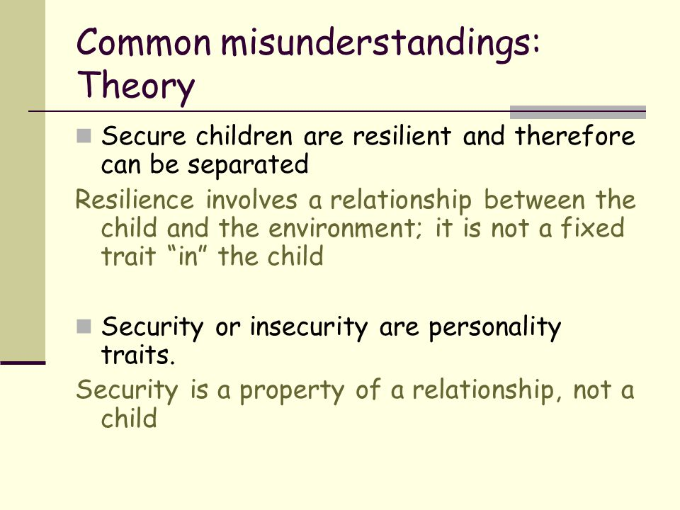 Common misunderstandings: Theory Secure children are resilient and therefore can be separated Resilience involves a relationship between the child and