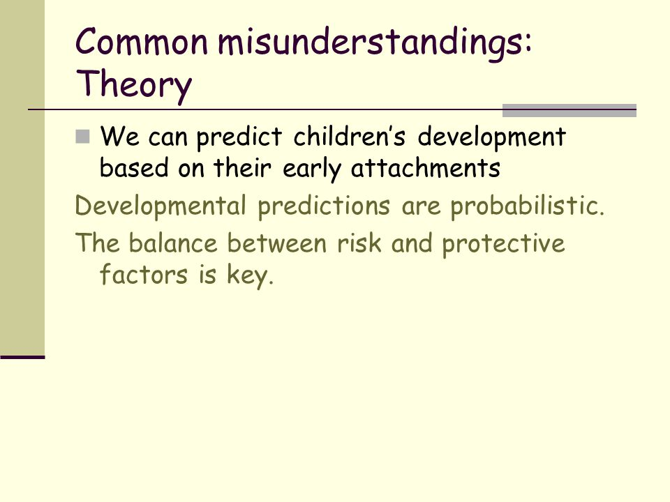Common misunderstandings: Theory We can predict children's development based on their early attachments Developmental predictions are probabilistic. T