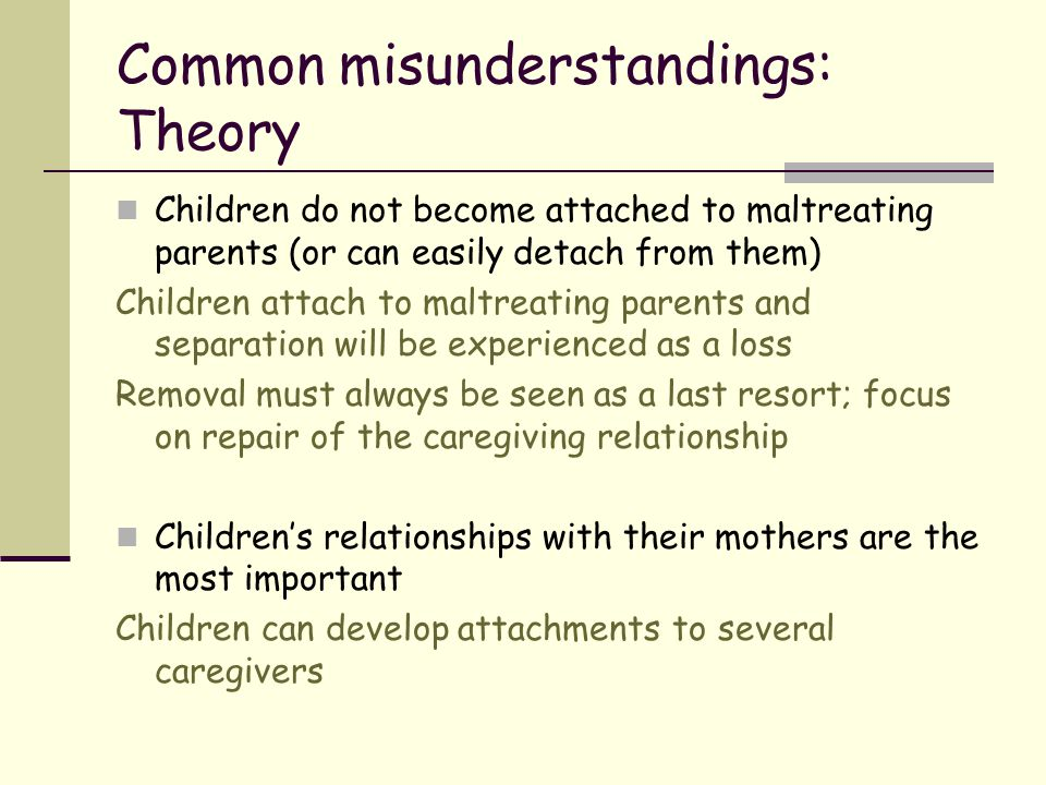 Common misunderstandings: Theory Children do not become attached to maltreating parents (or can easily detach from them) Children attach to maltreatin