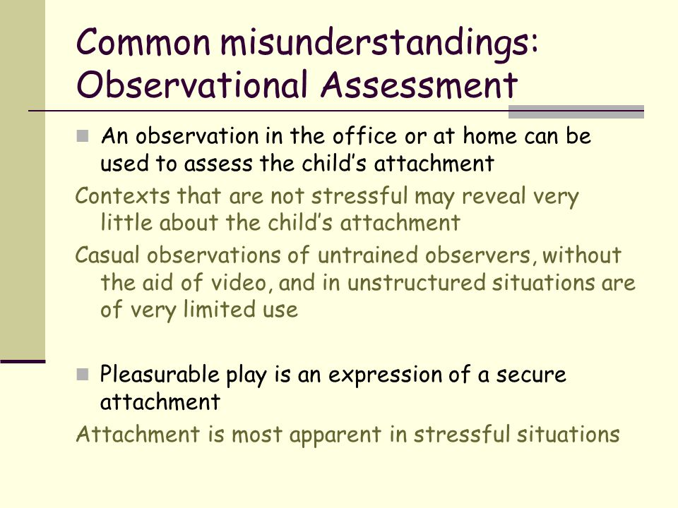 Common misunderstandings: Observational Assessment An observation in the office or at home can be used to assess the child's attachment Contexts that
