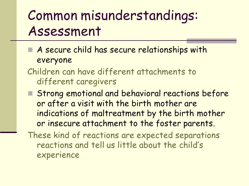 Common misunderstandings: Assessment A secure child has secure relationships with everyone Children can have different attachments to different caregi