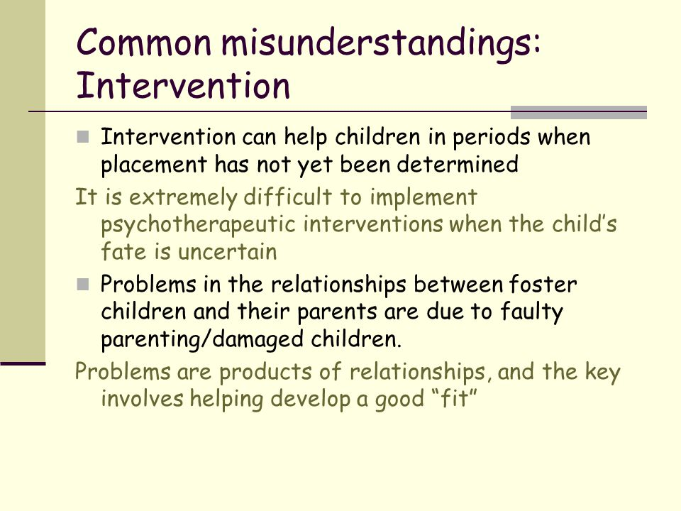 Common misunderstandings: Intervention Intervention can help children in periods when placement has not yet been determined It is extremely difficult
