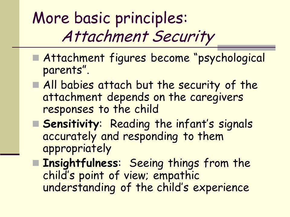 "More basic principles: Attachment Security Attachment figures become ""psychological parents"". All babies attach but the security of the attachment dep"