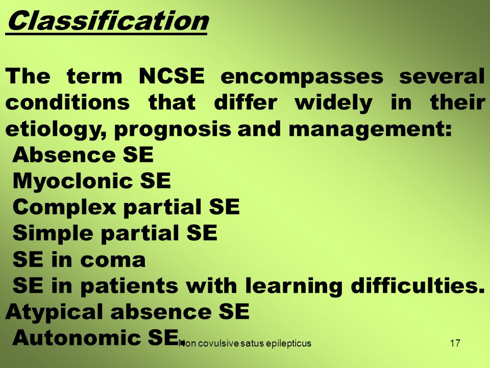 Classification The term NCSE encompasses several conditions that differ widely in their etiology, prognosis and management: Absence SE Myoclonic SE Co