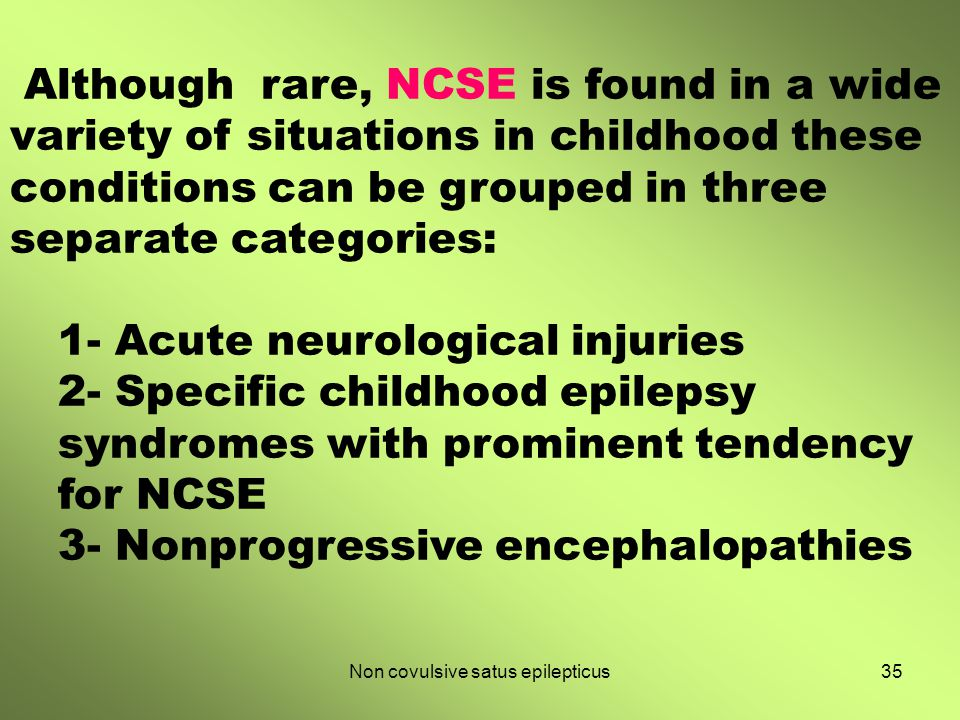 35Non covulsive satus epilepticus Although rare, NCSE is found in a wide variety of situations in childhood these conditions can be grouped in three s