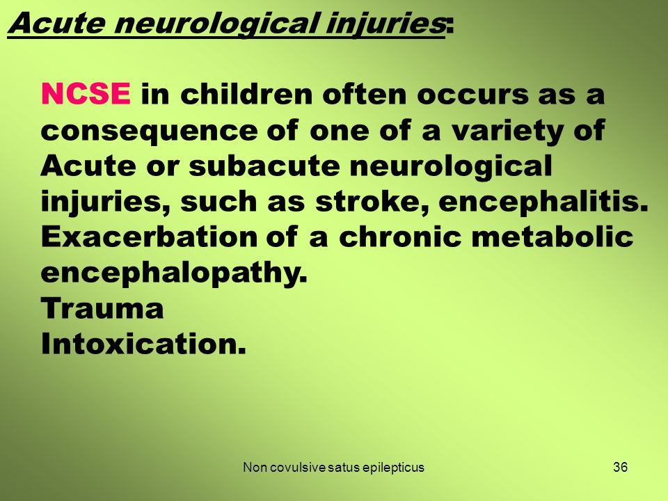 36Non covulsive satus epilepticus Acute neurological injuries: NCSE in children often occurs as a consequence of one of a variety of Acute or subacute