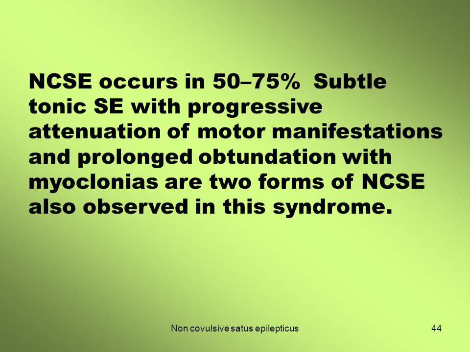 Non covulsive satus epilepticus44 NCSE occurs in 50–75% Subtle tonic SE with progressive attenuation of motor manifestations and prolonged obtundation