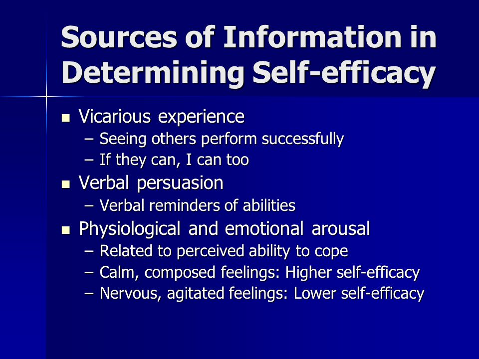 Sources of Information in Determining Self-efficacy Vicarious experience Vicarious experience –Seeing others perform successfully –If they can, I can