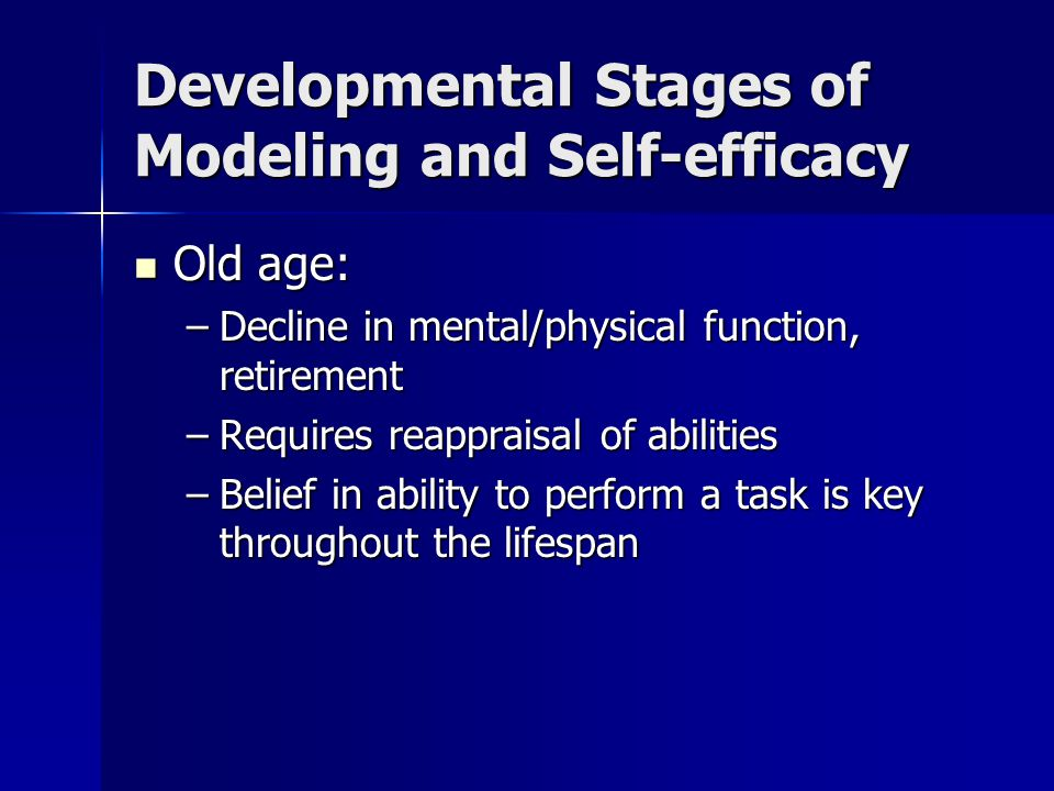Developmental Stages of Modeling and Self-efficacy Old age: Old age: –Decline in mental/physical function, retirement –Requires reappraisal of abiliti