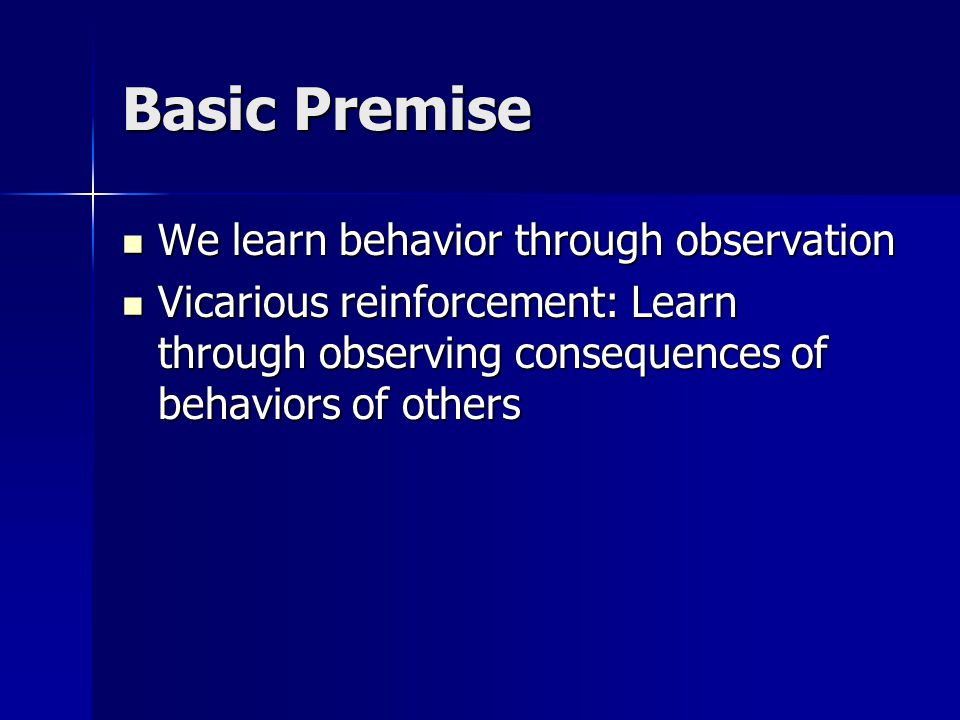 Basic Premise We learn behavior through observation We learn behavior through observation Vicarious reinforcement: Learn through observing consequence