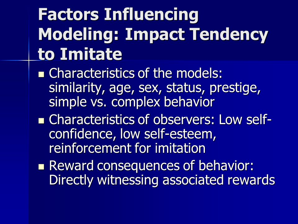 Factors Influencing Modeling: Impact Tendency to Imitate Characteristics of the models: similarity, age, sex, status, prestige, simple vs. complex beh