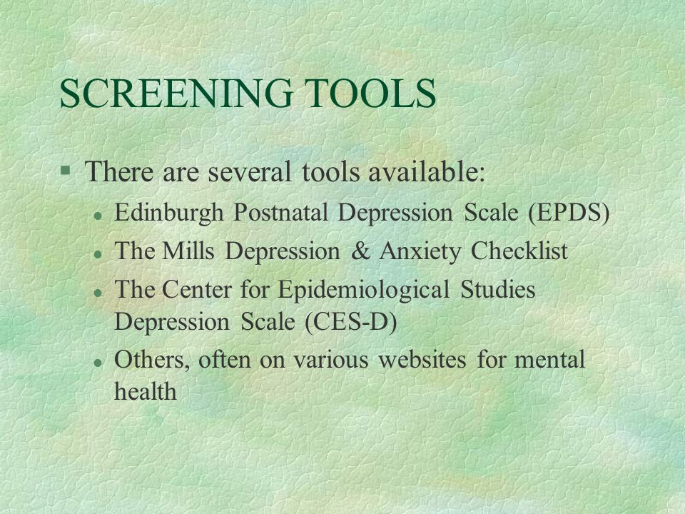 SCREENING TOOLS §There are several tools available: l Edinburgh Postnatal Depression Scale (EPDS) l The Mills Depression & Anxiety Checklist l The Center for Epidemiological Studies Depression Scale (CES-D) l Others, often on various websites for mental health
