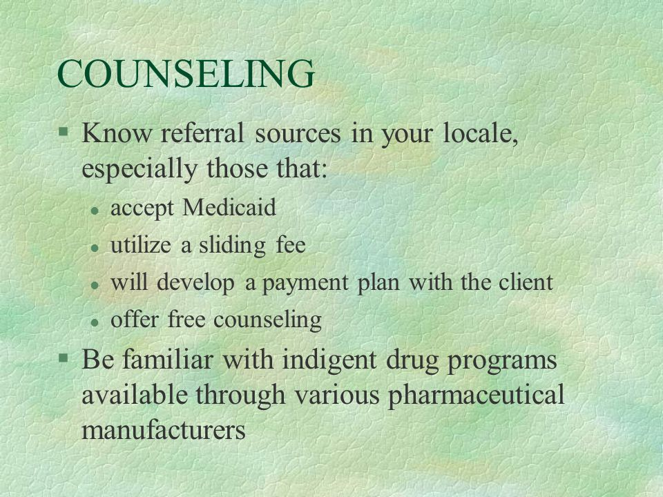 COUNSELING §Know referral sources in your locale, especially those that: l accept Medicaid l utilize a sliding fee l will develop a payment plan with the client l offer free counseling §Be familiar with indigent drug programs available through various pharmaceutical manufacturers