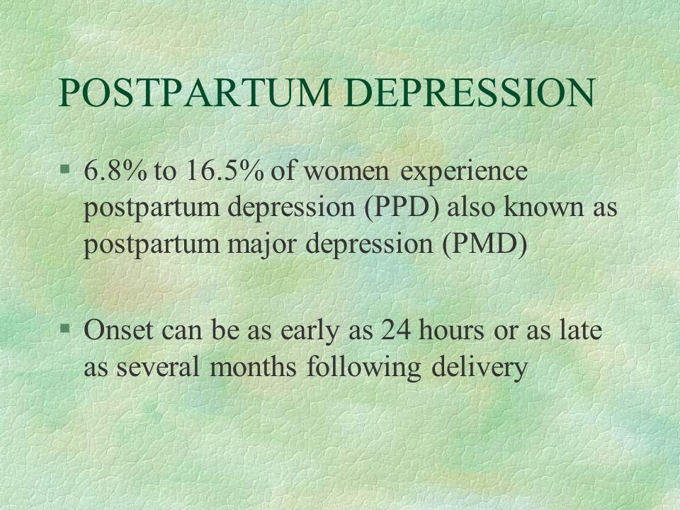 POSTPARTUM DEPRESSION §6.8% to 16.5% of women experience postpartum depression (PPD) also known as postpartum major depression (PMD) §Onset can be as early as 24 hours or as late as several months following delivery