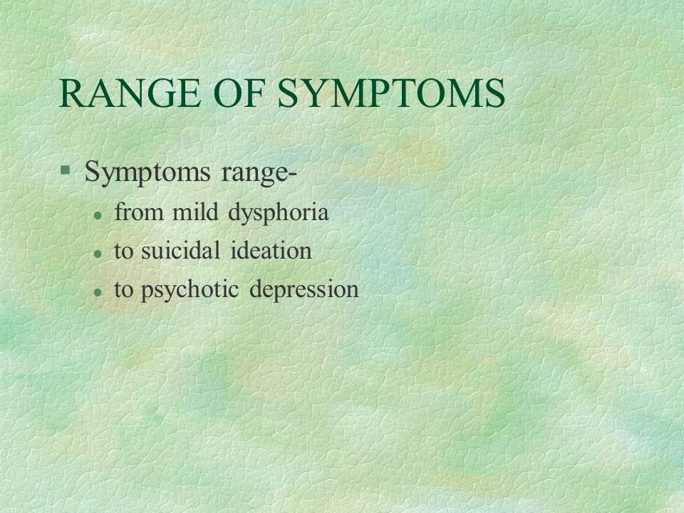 RANGE OF SYMPTOMS §Symptoms range- l from mild dysphoria l to suicidal ideation l to psychotic depression