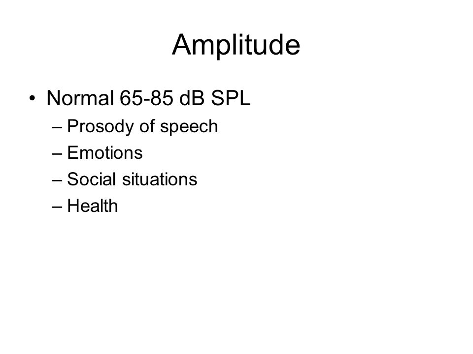 Amplitude Normal 65-85 dB SPL –Prosody of speech –Emotions –Social situations –Health