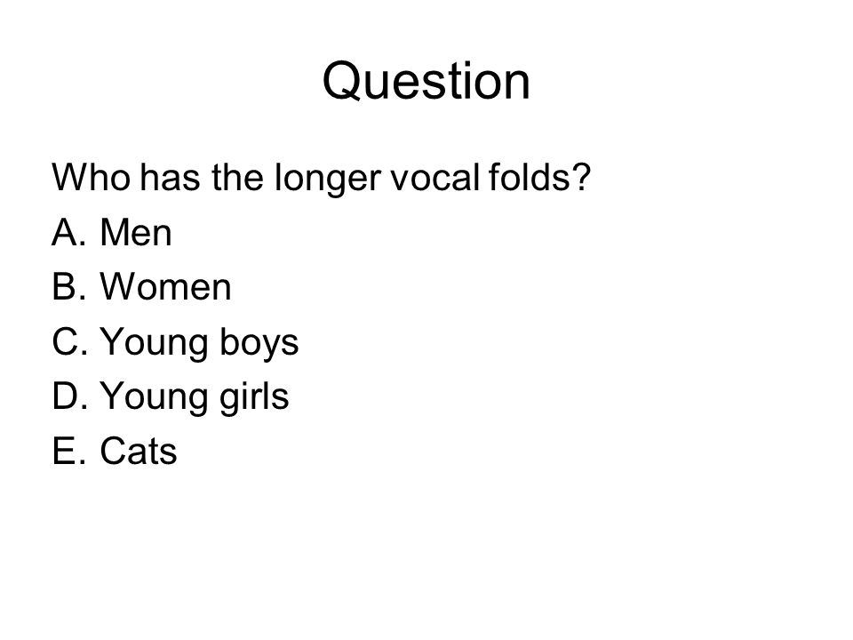 Question Who has the longer vocal folds? A.Men B.Women C.Young boys D.Young girls E.Cats