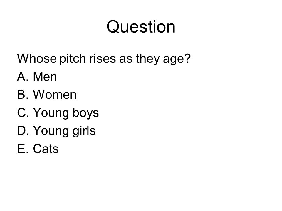 Question Whose pitch rises as they age A.Men B.Women C.Young boys D.Young girls E.Cats