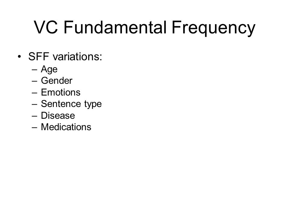 VC Fundamental Frequency SFF variations: –Age –Gender –Emotions –Sentence type –Disease –Medications