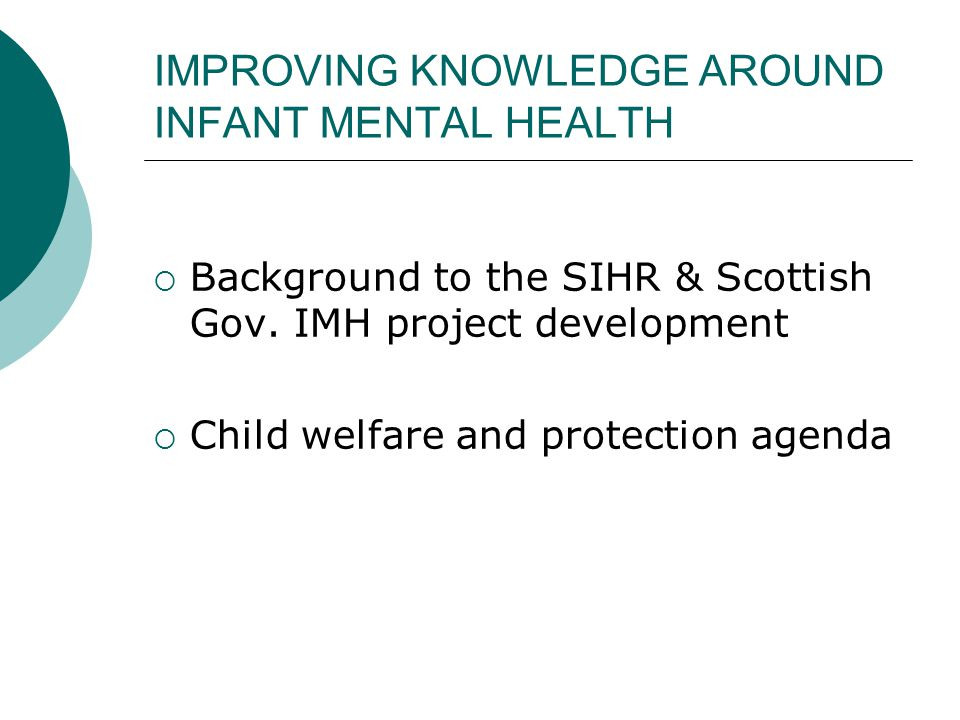 IMPROVING KNOWLEDGE AROUND INFANT MENTAL HEALTH  Background to the SIHR & Scottish Gov. IMH project development  Child welfare and protection agenda
