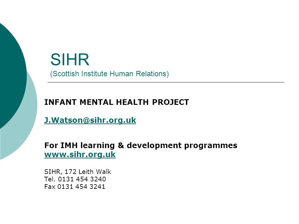 SIHR (Scottish Institute Human Relations) INFANT MENTAL HEALTH PROJECT J.Watson@sihr.org.uk For IMH learning & development programmes www.sihr.org.uk