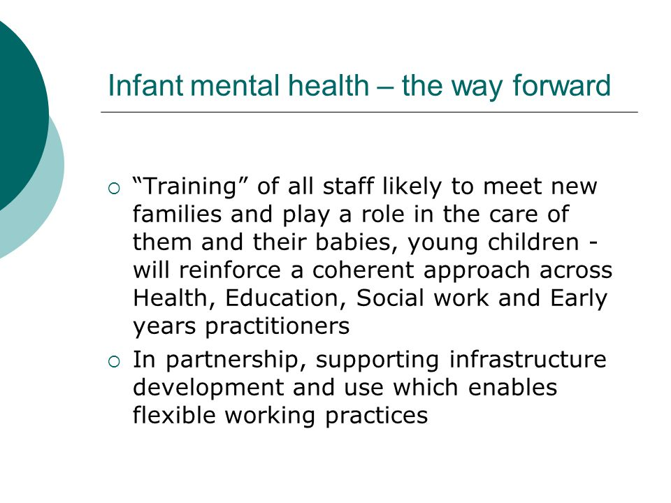 "Infant mental health – the way forward  ""Training"" of all staff likely to meet new families and play a role in the care of them and their babies, you"